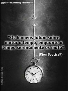 Os homens falam em matar o tempo, enquanto o tempo serenamente os mata