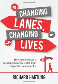 Changing Lanes, Changing Lives: How leaders made a meaningful career switch from corporates to non-profits by Richard Hartung. $15.00. Publisher: Candid Creation Publishing (February 16, 2013). Publication: February 16, 2013
