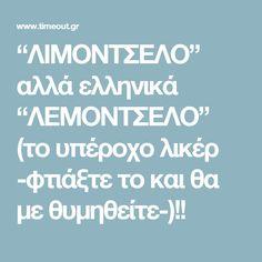 """""""ΛΙΜΟΝΤΣΕΛΟ"""" αλλά ελληνικά """"ΛΕΜΟΝΤΣΕΛΟ"""" (το υπέροχο λικέρ -φτιάξτε το και θα με θυμηθείτε-)!!"""