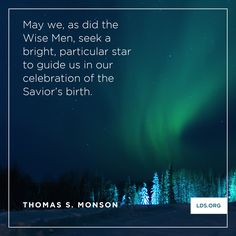 """May we, as did the Wise Men, seek a bright, particular star to guide us in our celebration of the Savior's birth."" –President Thomas S. Monson"
