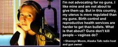 """""""I'm not advocating for no guns. I like mine and am not about to give them up. But in this country, my uterus is more regulated than my guns. Birth control and reproductive health services are harder to get than bullets. What is that about? Guns don't kill people -- vaginas do?"""" - Shannon Moore, Alaska Talk radio host and gun owner"""