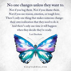"""""""""""No one changes unless they want to. Not if you beg them. Not if you shame them. Not if you use reason, emotion, or tough love. There's only one thing that makes someone change: their own realization that they need to do it. Life Quotes Love, Wisdom Quotes, True Quotes, Great Quotes, Quotes To Live By, Inspirational Quotes, Tough Love Quotes, Mom Quotes, Motivational Quotes"""
