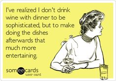 I've realized I don't drink wine with dinner to be sophisticated, but to make doing the dishes afterwards that much more entertaining.