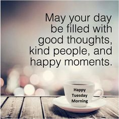 May you day be filled with good thoughts, kind people, and happy moments.  #HappyTuesdayMorning #TuesdayMotivation