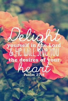 Delight yourself in The Lord and He will give you the desires of your heart,