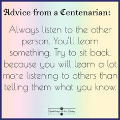 Always listen to the other person. You'll learn something. Try to sit back because you will learn a lot more listening to others that telling them what you know #advice #wisdom #centenarian #listen #learn #empathy