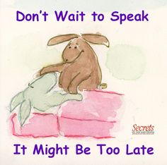 Don't wait to speak. It might be too late.