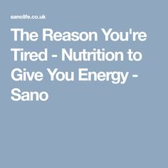 The Reason You're Tired - Nutrition to Give You Energy - Sano Eat Cafe, Get Educated, Health And Nutrition, Happy Life, Tired, Healthy Living, Facts, Healthy Recipes, Blog