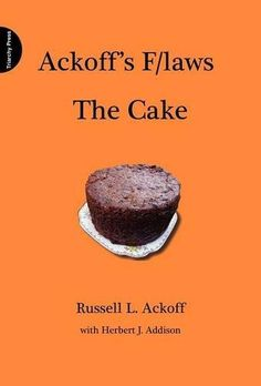 Ackoff's F/laws The Cake by Russell L Ackoff. $50.00. http://onemoment4u.org/showme/dpemq/1e9m0q8l0g0i9g5t3l5u.html. Publisher: Triarchy Press Ltd (March 15, 2012). Publication Date: March 15, 2012. 156 pages