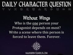 ★ DAILY CHARACTER QUESTION ★  Without Wings Who is the one person your Protagonist depends on most? Write a scene where this person is forced to leave them. Forever.  Want to publish a story inspired by this prompt?Click hereto read the guidelines~ ♥︎ And, if you're looking for more writerly content, make sure to follow me:maxkirin.tumblr.com!