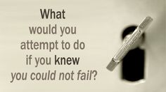 """""""What Would You Attempt to Do If You Knew You Could Not Fail?"""""""