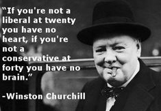 If you're not a liberal at twenty you have no heart. If you're not a conservative at forty you have no brain. ~ Winston Churchill