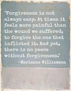 """""""Forgiveness is not always easy. At times it feels more painful than the wound we suffered, to forgive the one that inflicted it. And yet, there is no peace without forgiveness"""" -Marianne Williamson Great Quotes, Quotes To Live By, Me Quotes, Inspirational Quotes, Motivational Quotes, Positive Quotes, Wisdom Quotes, Music Quotes, Hard Quotes"""