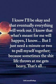 I know I'll be ok and eventually everything will work out. I know that what's meant for me will happen, I know. but I just need a motor two to pull myself together, because sometimes the shit life throws at me gets heavy Bible Quotes, Me Quotes, Motivational Quotes, Inspirational Quotes, Mommy Quotes, Cool Words, Wise Words, Wise Sayings, Great Quotes