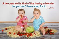 A two year old is kind of like having a blender, but you don't have a top for it.