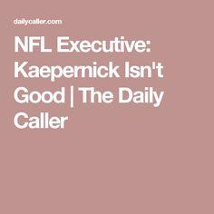 NFL Executive: Kaepernick Isn't Good | The Daily Caller
