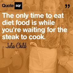 The only time to eat diet food is while you're waiting for the steak to cook. .  - Julia Child #quotesqr