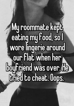 """Someone from Austin, Texas, US posted a whisper, which reads """"My roommate kept eating my food, so I wore lingerie around our flat when her boyfriend was over. He tried to cheat. Teenager Post Tumblr, Teenager Posts, Roommate Humor, Whisper App Confessions, Funny Jokes, Hilarious, Whisper Quotes, Cute Relationship Texts, You Cheated"""