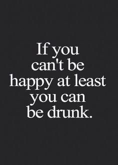 At Least You Can Be Drunk funny quote happy drunk funny quote humor lol Great Quotes, Quotes To Live By, Me Quotes, Funny Quotes, Inspirational Quotes, Funniest Quotes, Food Quotes, Random Quotes, Friend Quotes