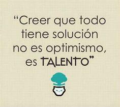 Creer que todo tiene solución no es Optimismo, es TALENTo...!