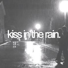 Kiss in the rain so we get twice as wet