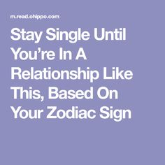 Stay Single Until You're In A Relationship Like This, Based On Your Zodiac Sign