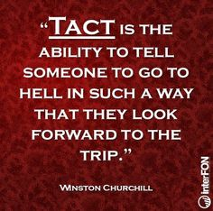 Tact is the ability to tell someone to go to hell in such a way that they look forward to the trip ...Winston Churchill