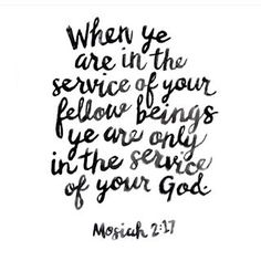 I always think of this because it is true. You will never go anywhere without service. You are His tools. He prompts you to go and serve to make someone's day better. Listen to the prompting some of the spirit and you shall find great joy. Lds Quotes, Uplifting Quotes, Great Quotes, Quotes To Live By, Inspirational Quotes, Book Of Mormon Quotes, Uplifting Thoughts, Scripture Study, Scripture Quotes