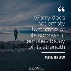 Worry does not empty tomorrow of its sorrow; it empties today of its strength. ~Corrie Ten Boom