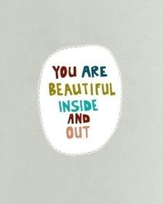 you are beautiful, inside and out.