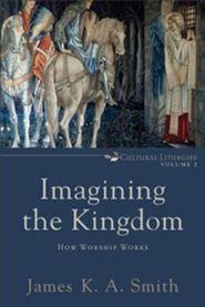 Imagining the Kingdom: How Worship Works, Cultural Liturgies Volume 2