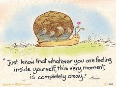 Just know that whatever you are feeling inside yourself, this very moment, is completely okay.