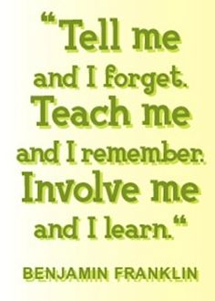 """""""Tell me and I forget. Teach me and I remember. Involve me and I learn."""" --Benjamin Franklin"""