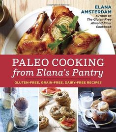 Paleo Cooking from Elana's Pantry: Gluten-Free, Grain-Free, Dairy-Free Recipes/Elana Amsterdam
