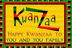Happy Kwanzaa to you and YOUR family!
