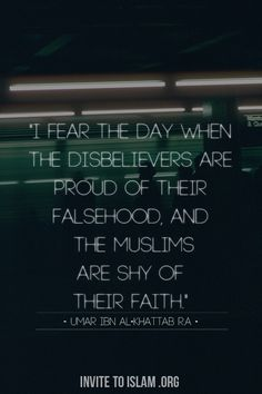 """I fear the day when the disbelievers are proud of their falsehood, and the Muslims are shy of their faith"" - Umar Ibn al-Khattab ( رضي الله عنه )"