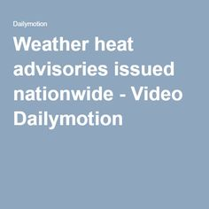 Weather heat advisories issued nationwide - Video Dailymotion