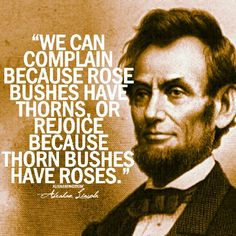 """Complain or rejoice.... your choice. ;) """"We can complain because rose bushes have thorns, or rejoice because thorn bushes have roses."""" -Abraham Lincoln"""