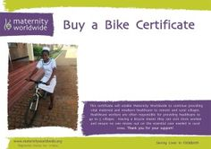 Enable healthcare workers to reach the most remote and rural villages to provide essential healthcare.  Having a bike means a healthcare worker can reach more people and ensures no one misses out on the vital care needed in rural areas.  We will send your loved one a personalised certificate with your message and you will have helped to save the life of a mother and her baby in Africa.  The certificates can be personalised to any occasion.