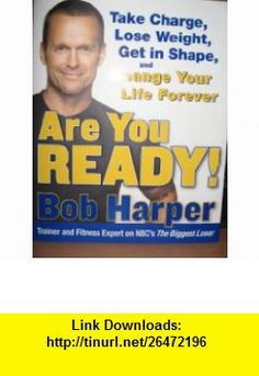 Are You Ready! To Take Charge, Lose Weight, Get in Shape, and Change Your Life Bob Harper ,   ,  , ASIN: B001UW5VUQ , tutorials , pdf , ebook , torrent , downloads , rapidshare , filesonic , hotfile , megaupload , fileserve