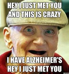 Hey I just met you, and this is crazy, I have Alzheimer's. Hey I just met you