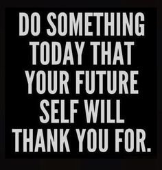 We make our future by the steps we take today. If your not happy. Do something different.