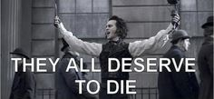 """""""They all deserve to die""""  Sweeney Todd quote."""