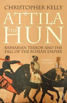 Attila The Hun: Barbarian Terror and the Fall of the Roman Empire, by Christopher Kelly