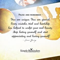 Pause and remember— You are unique. You are special. Every mistake, trial and hardship has helped to sculpt your real beauty. Stop hating yourself and start appreciating and loving yourself! — Jenni Young