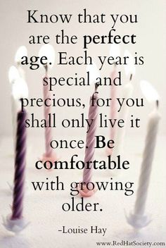 """Each year is special and precious, for you shall only live it once"" -Louise Hay"