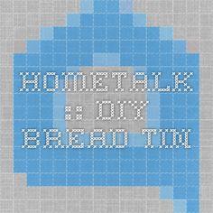 Hometalk :: DIY-Bread Tin