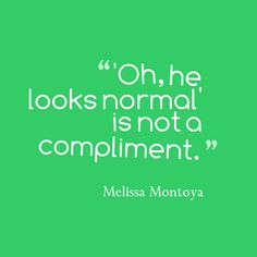 """oh, he looks normal"" is NOT a compliment."