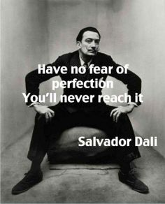 Have no fear of perfection...you'll never reach it. so true!!!
