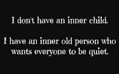 I don't have an  inner child.  I have an  inner old person who wants everyone to be quiet.